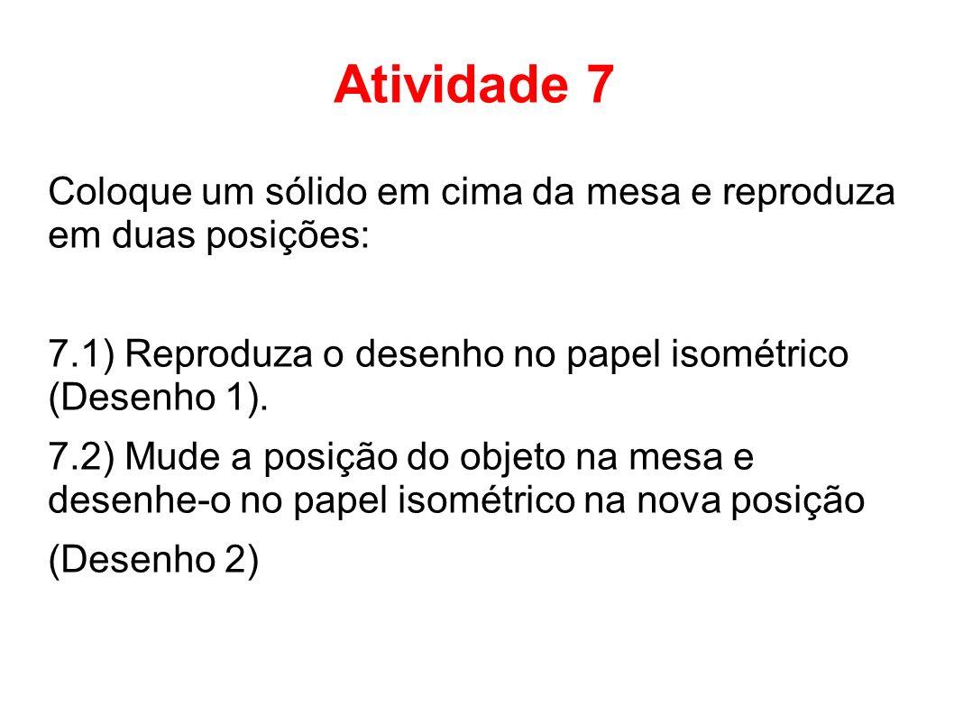 Atividade 7 Coloque um sólido em cima da mesa e reproduza em duas posições: 7.1) Reproduza o desenho no papel isométrico (Desenho 1).