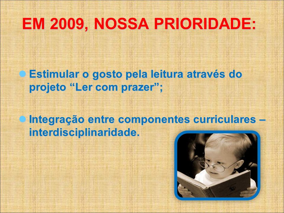 EM 2009, NOSSA PRIORIDADE:Estimular o gosto pela leitura através do projeto Ler com prazer ;