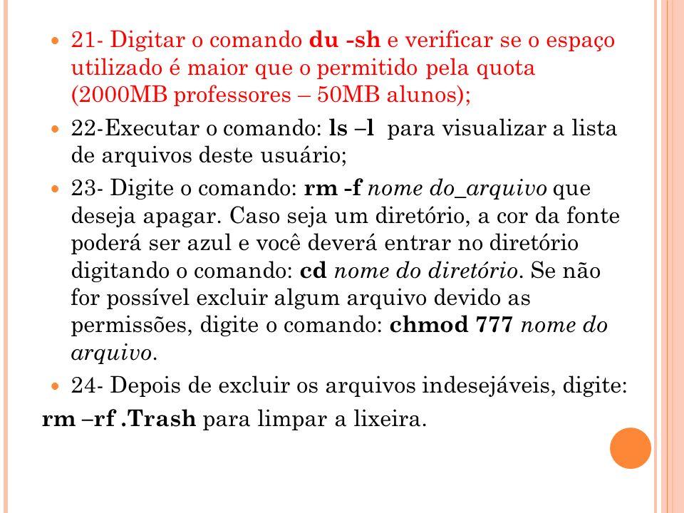 21- Digitar o comando du -sh e verificar se o espaço utilizado é maior que o permitido pela quota (2000MB professores – 50MB alunos);