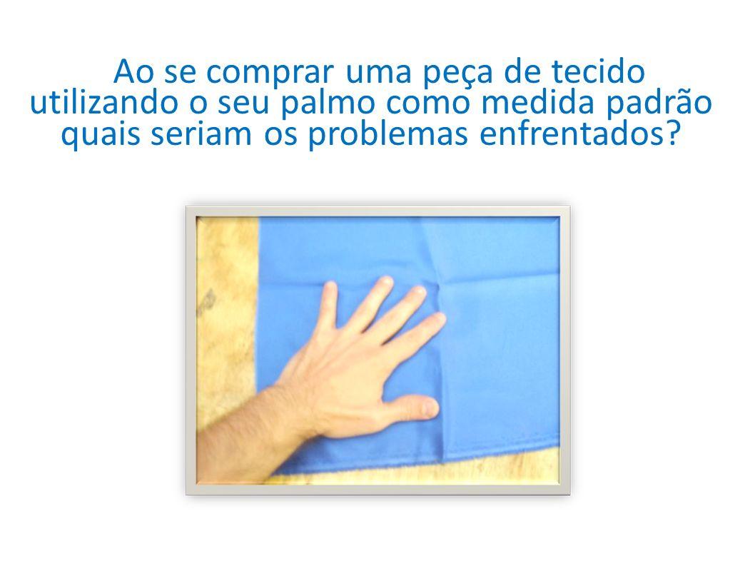 Ao se comprar uma peça de tecido utilizando o seu palmo como medida padrão quais seriam os problemas enfrentados