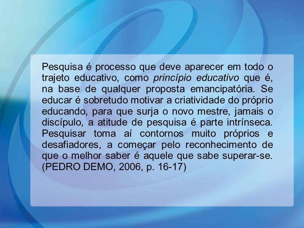 Pesquisa é processo que deve aparecer em todo o trajeto educativo, como princípio educativo que é, na base de qualquer proposta emancipatória. Se educar é sobretudo motivar a criatividade do próprio educando, para que surja o novo mestre, jamais o discípulo, a atitude de pesquisa é parte intrínseca. Pesquisar toma aí contornos muito próprios e desafiadores, a começar pelo reconhecimento de que o melhor saber é aquele que sabe superar-se. (PEDRO DEMO, 2006, p. 16-17)