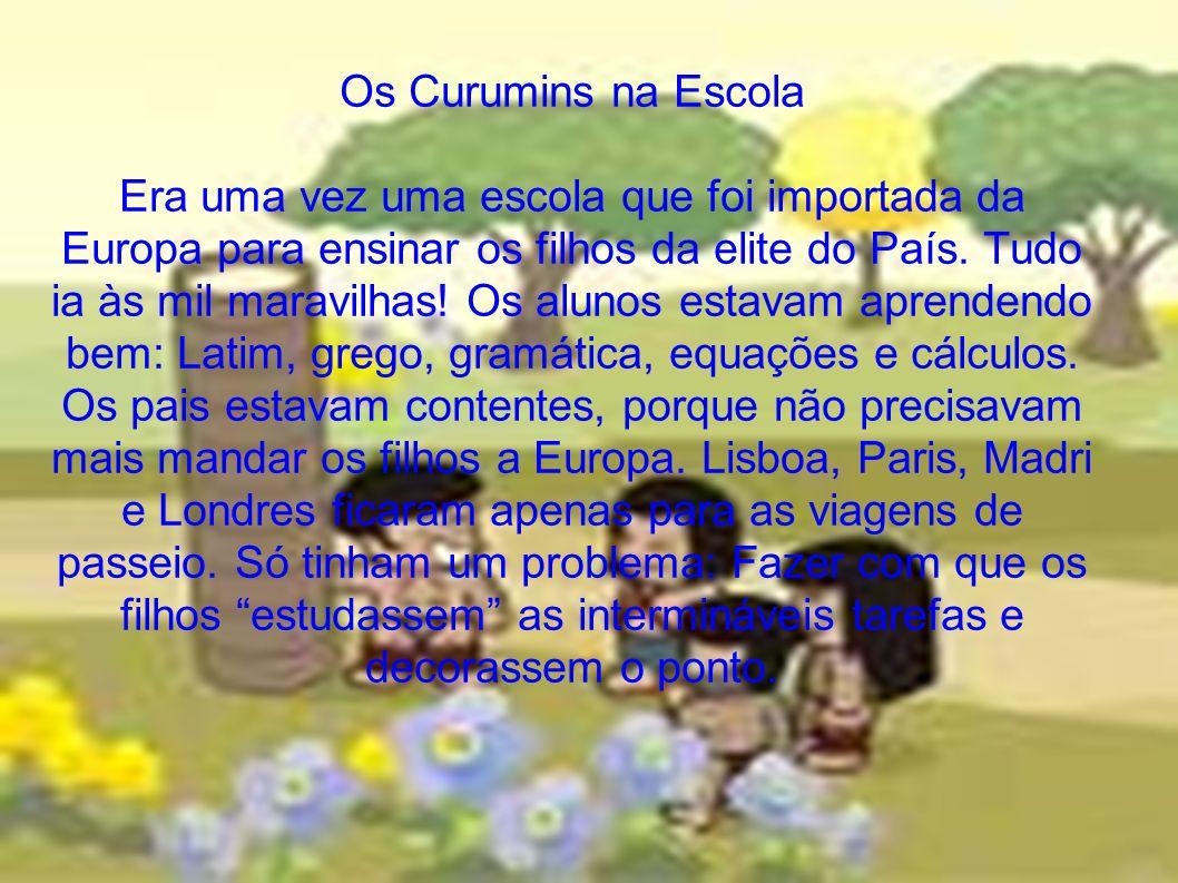 Os Curumins na Escola Era uma vez uma escola que foi importada da Europa para ensinar os filhos da elite do País.