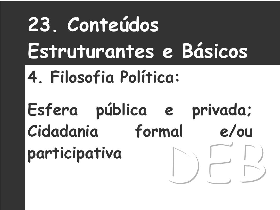 DEB 23. Conteúdos Estruturantes e Básicos 4. Filosofia Política: