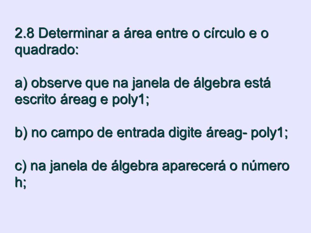 2.8 Determinar a área entre o círculo e o quadrado: a) observe que na janela de álgebra está escrito áreag e poly1; b) no campo de entrada digite áreag- poly1; c) na janela de álgebra aparecerá o número h;
