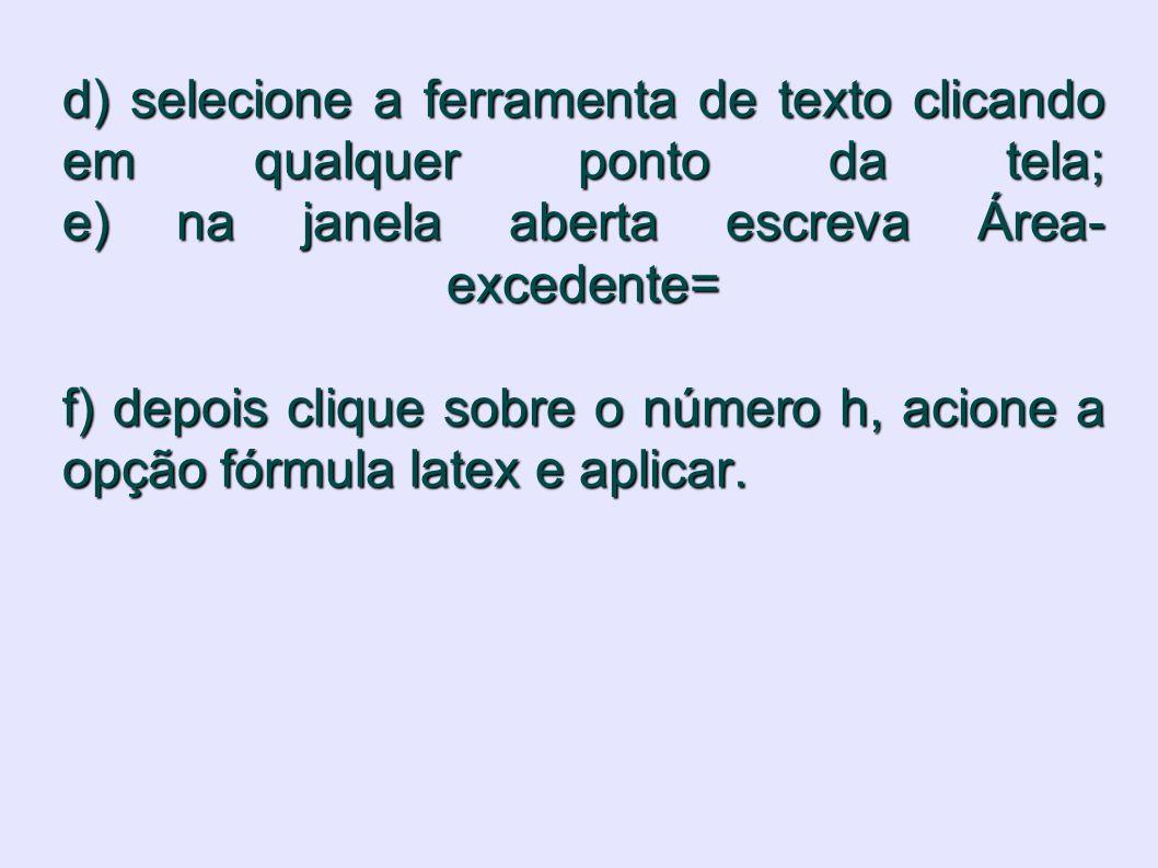 d) selecione a ferramenta de texto clicando em qualquer ponto da tela; e) na janela aberta escreva Área-excedente= f) depois clique sobre o número h, acione a opção fórmula latex e aplicar.