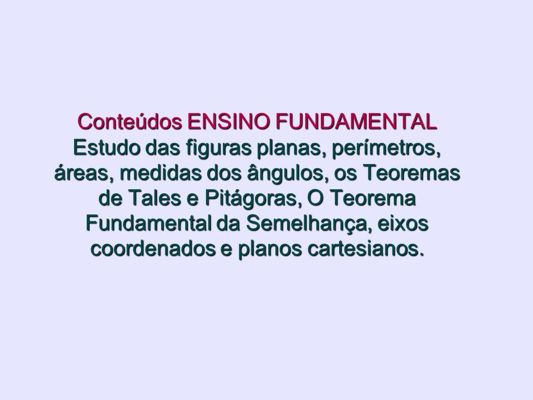 Conteúdos ENSINO FUNDAMENTAL Estudo das figuras planas, perímetros, áreas, medidas dos ângulos, os Teoremas de Tales e Pitágoras, O Teorema Fundamental da Semelhança, eixos coordenados e planos cartesianos.