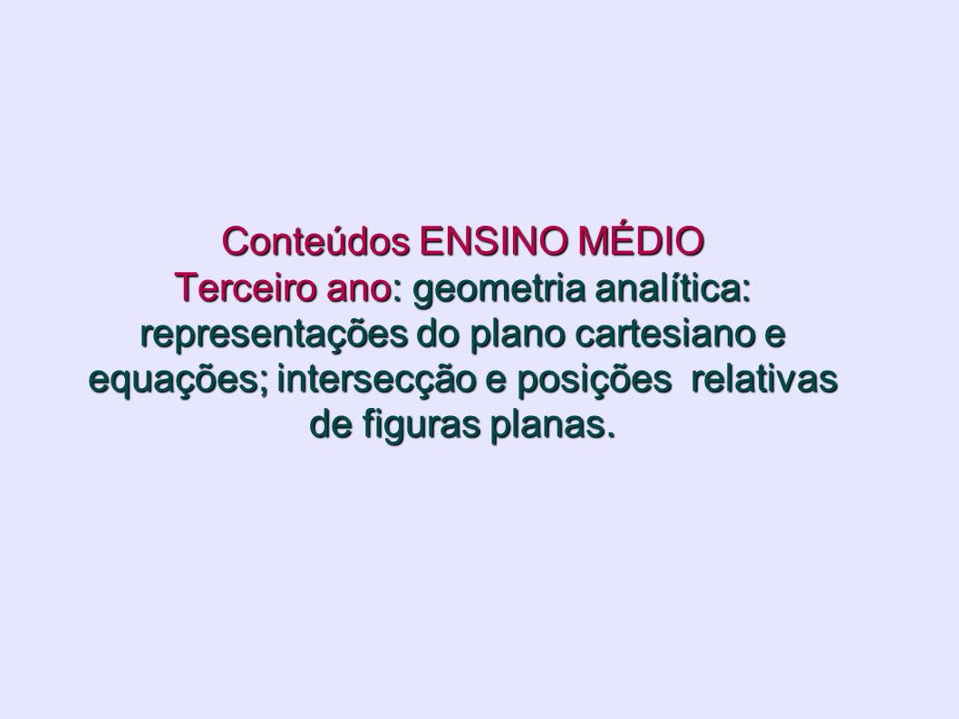 Conteúdos ENSINO MÉDIO Terceiro ano: geometria analítica: representações do plano cartesiano e equações; intersecção e posições relativas de figuras planas.