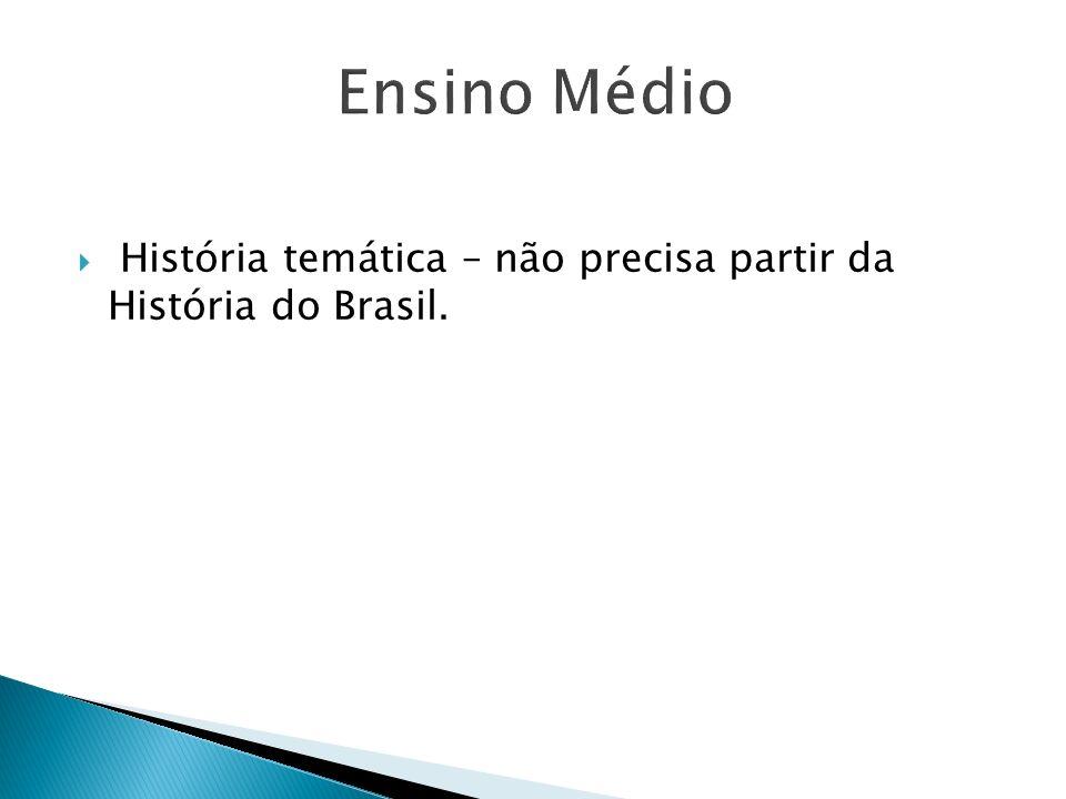 Ensino Médio História temática – não precisa partir da História do Brasil.