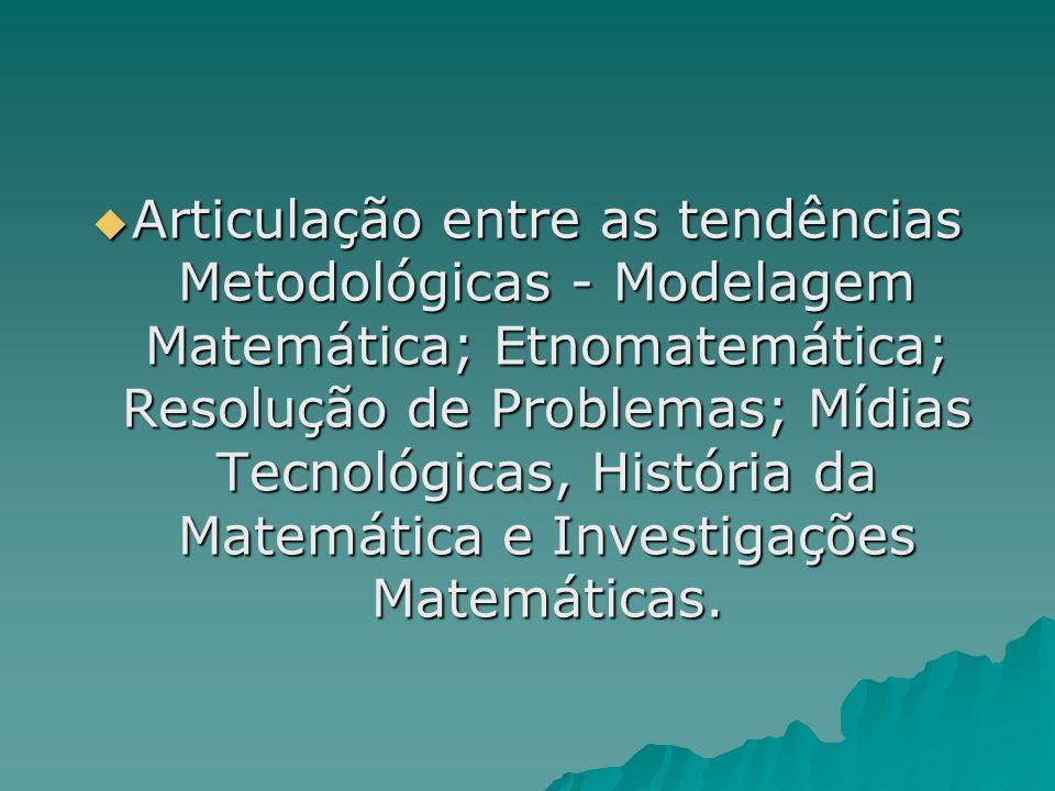 Articulação entre as tendências Metodológicas - Modelagem Matemática; Etnomatemática; Resolução de Problemas; Mídias Tecnológicas, História da Matemática e Investigações Matemáticas.