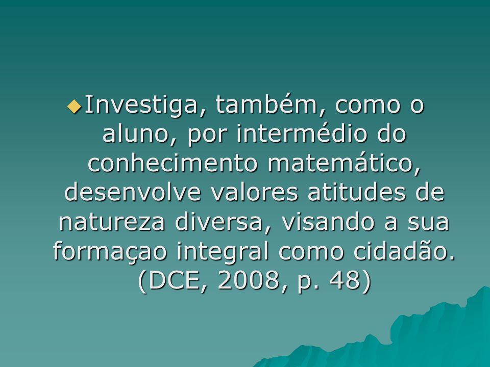 Investiga, também, como o aluno, por intermédio do conhecimento matemático, desenvolve valores atitudes de natureza diversa, visando a sua formaçao integral como cidadão.