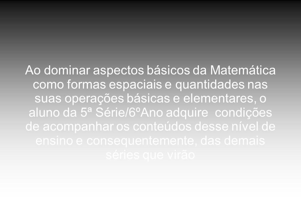 Ao dominar aspectos básicos da Matemática como formas espaciais e quantidades nas suas operações básicas e elementares, o aluno da 5ª Série/6ºAno adquire condições de acompanhar os conteúdos desse nível de ensino e consequentemente, das demais séries que virão