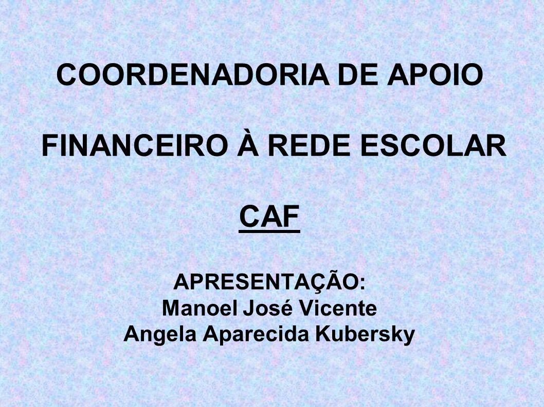COORDENADORIA DE APOIO FINANCEIRO À REDE ESCOLAR CAF APRESENTAÇÃO: Manoel José Vicente Angela Aparecida Kubersky