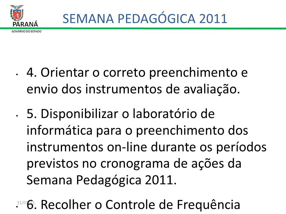 SEMANA PEDAGÓGICA 2011 PARANÁ. GOVERNO DO ESTADO. 4. Orientar o correto preenchimento e envio dos instrumentos de avaliação.