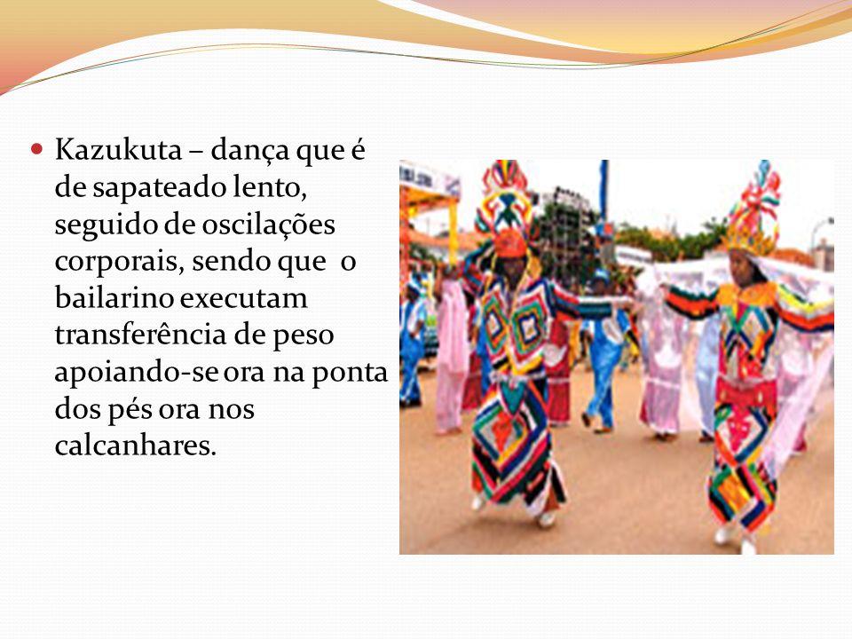 Kazukuta – dança que é de sapateado lento, seguido de oscilações corporais, sendo que o bailarino executam transferência de peso apoiando-se ora na ponta dos pés ora nos calcanhares.