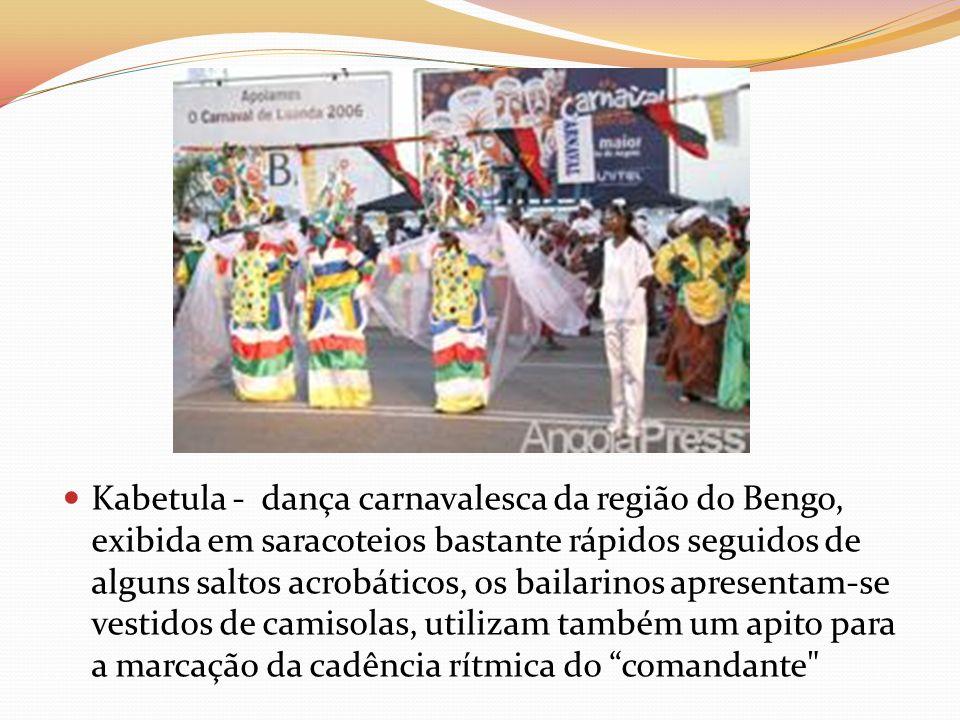 Kabetula - dança carnavalesca da região do Bengo, exibida em saracoteios bastante rápidos seguidos de alguns saltos acrobáticos, os bailarinos apresentam-se vestidos de camisolas, utilizam também um apito para a marcação da cadência rítmica do comandante