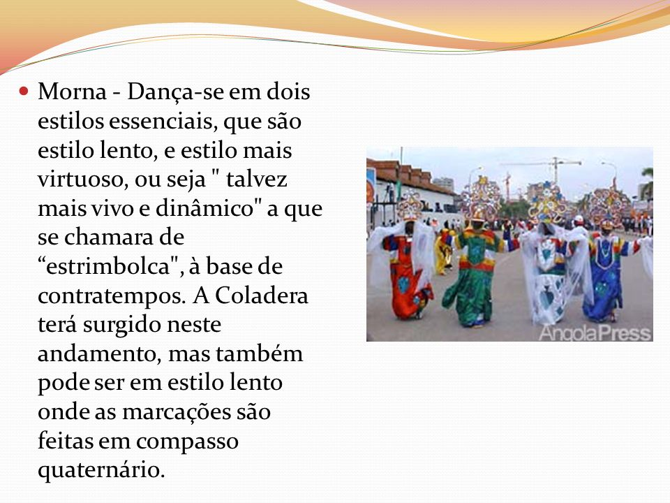 Morna - Dança-se em dois estilos essenciais, que são estilo lento, e estilo mais virtuoso, ou seja talvez mais vivo e dinâmico a que se chamara de estrimbolca , à base de contratempos.