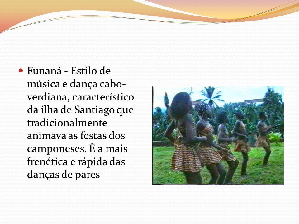 Funaná - Estilo de música e dança cabo-verdiana, característico da ilha de Santiago que tradicionalmente animava as festas dos camponeses.