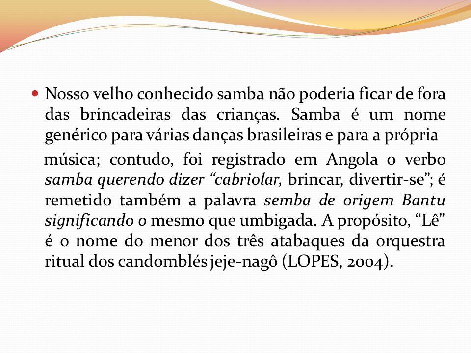 Nosso velho conhecido samba não poderia ficar de fora das brincadeiras das crianças. Samba é um nome genérico para várias danças brasileiras e para a própria