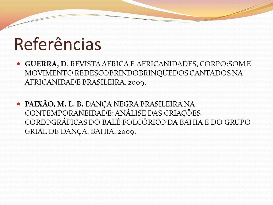 Referências GUERRA, D. REVISTA AFRICA E AFRICANIDADES, CORPO:SOM E MOVIMENTO REDESCOBRINDOBRINQUEDOS CANTADOS NA AFRICANIDADE BRASILEIRA. 2009.