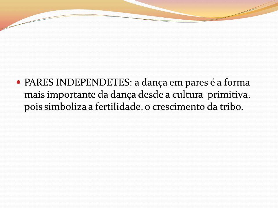 PARES INDEPENDETES: a dança em pares é a forma mais importante da dança desde a cultura primitiva, pois simboliza a fertilidade, o crescimento da tribo.