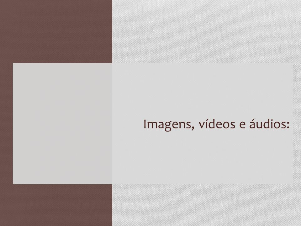Imagens, vídeos e áudios: