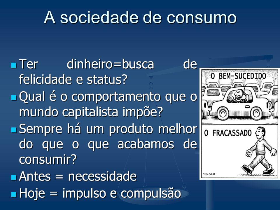 A sociedade de consumo Ter dinheiro=busca de felicidade e status