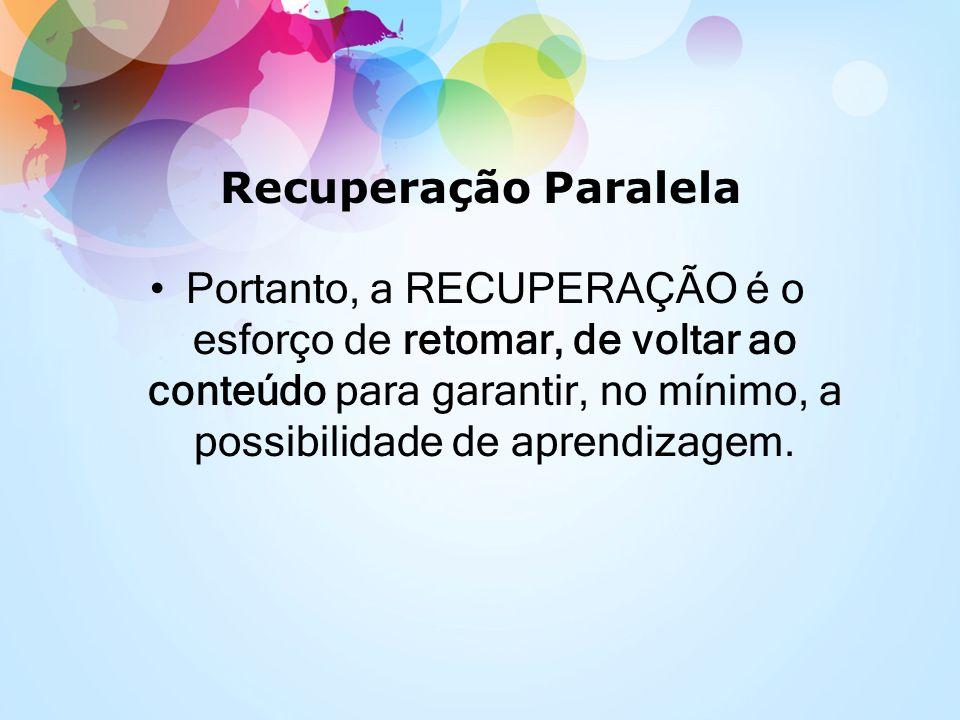 Recuperação Paralela Portanto, a RECUPERAÇÃO é o esforço de retomar, de voltar ao conteúdo para garantir, no mínimo, a possibilidade de aprendizagem.