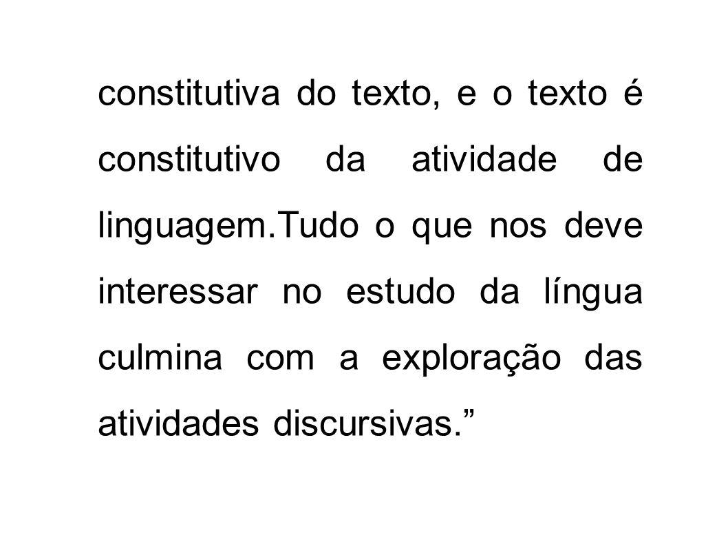 constitutiva do texto, e o texto é constitutivo da atividade de linguagem.Tudo o que nos deve interessar no estudo da língua culmina com a exploração das atividades discursivas.
