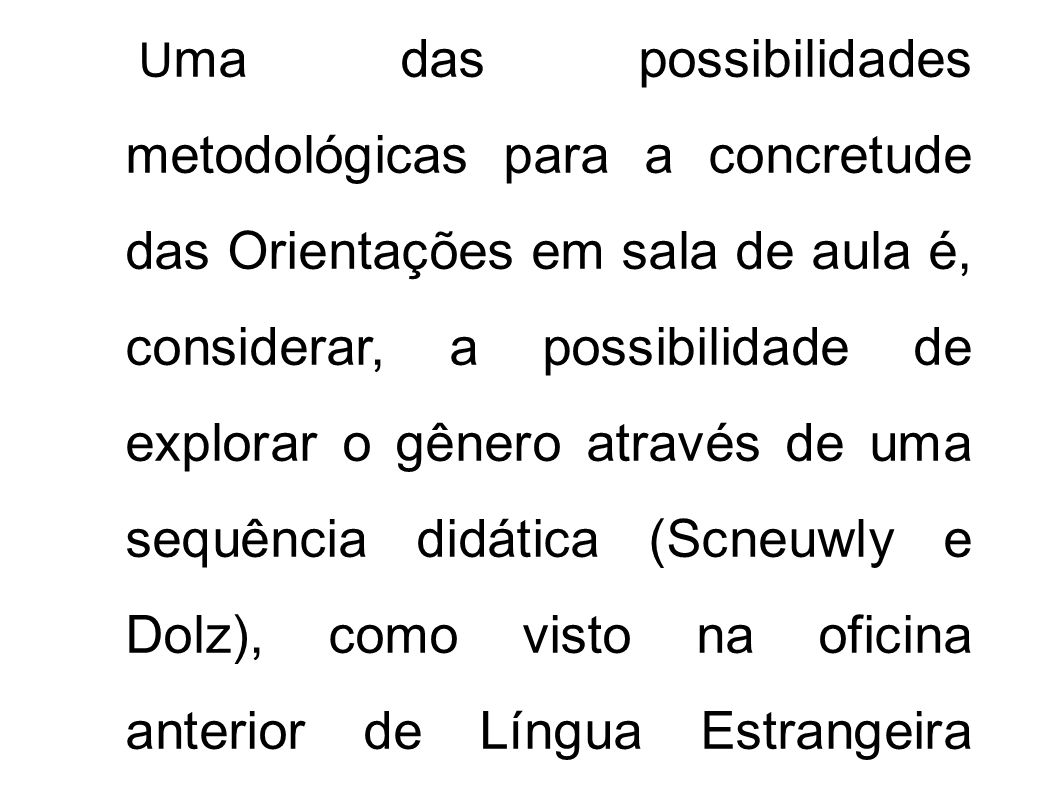 Uma das possibilidades metodológicas para a concretude das Orientações em sala de aula é, considerar, a possibilidade de explorar o gênero através de uma sequência didática (Scneuwly e Dolz), como visto na oficina anterior de Língua Estrangeira Moderna.