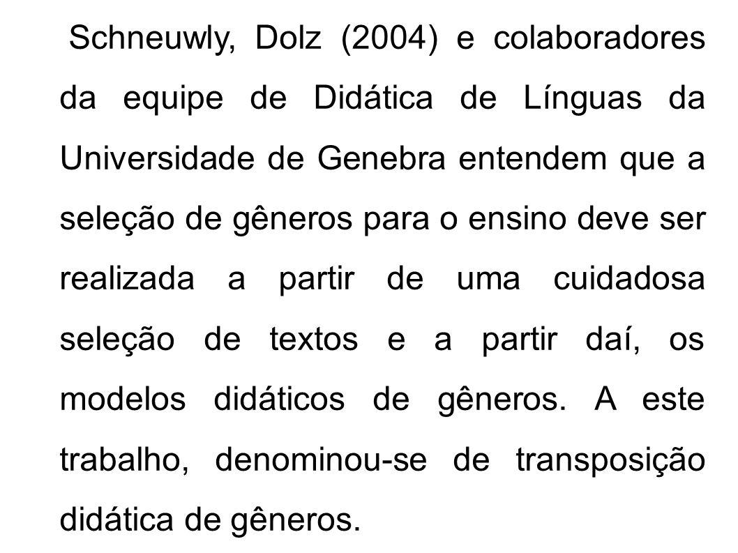 Schneuwly, Dolz (2004) e colaboradores da equipe de Didática de Línguas da Universidade de Genebra entendem que a seleção de gêneros para o ensino deve ser realizada a partir de uma cuidadosa seleção de textos e a partir daí, os modelos didáticos de gêneros.