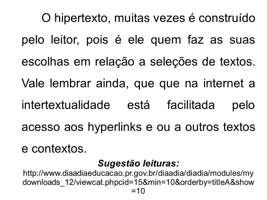 O hipertexto, muitas vezes é construído pelo leitor, pois é ele quem faz as suas escolhas em relação a seleções de textos. Vale lembrar ainda, que que na internet a intertextualidade está facilitada pelo acesso aos hyperlinks e ou a outros textos e contextos.