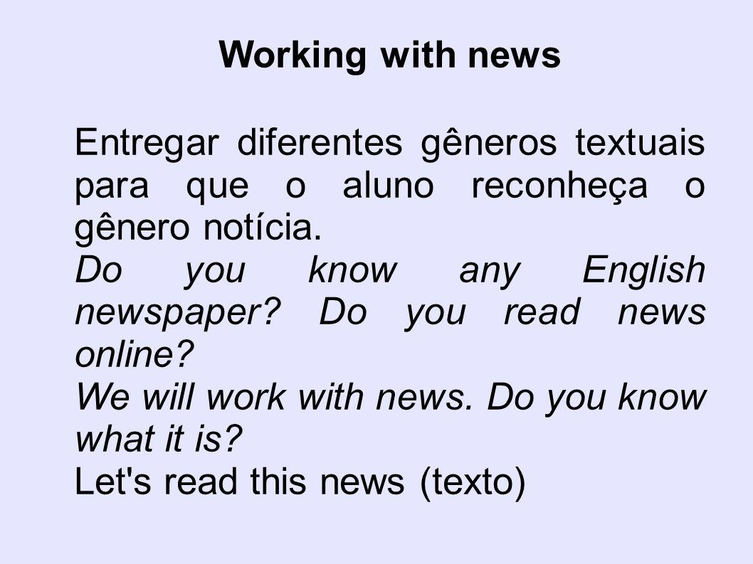 Working with news Entregar diferentes gêneros textuais para que o aluno reconheça o gênero notícia.