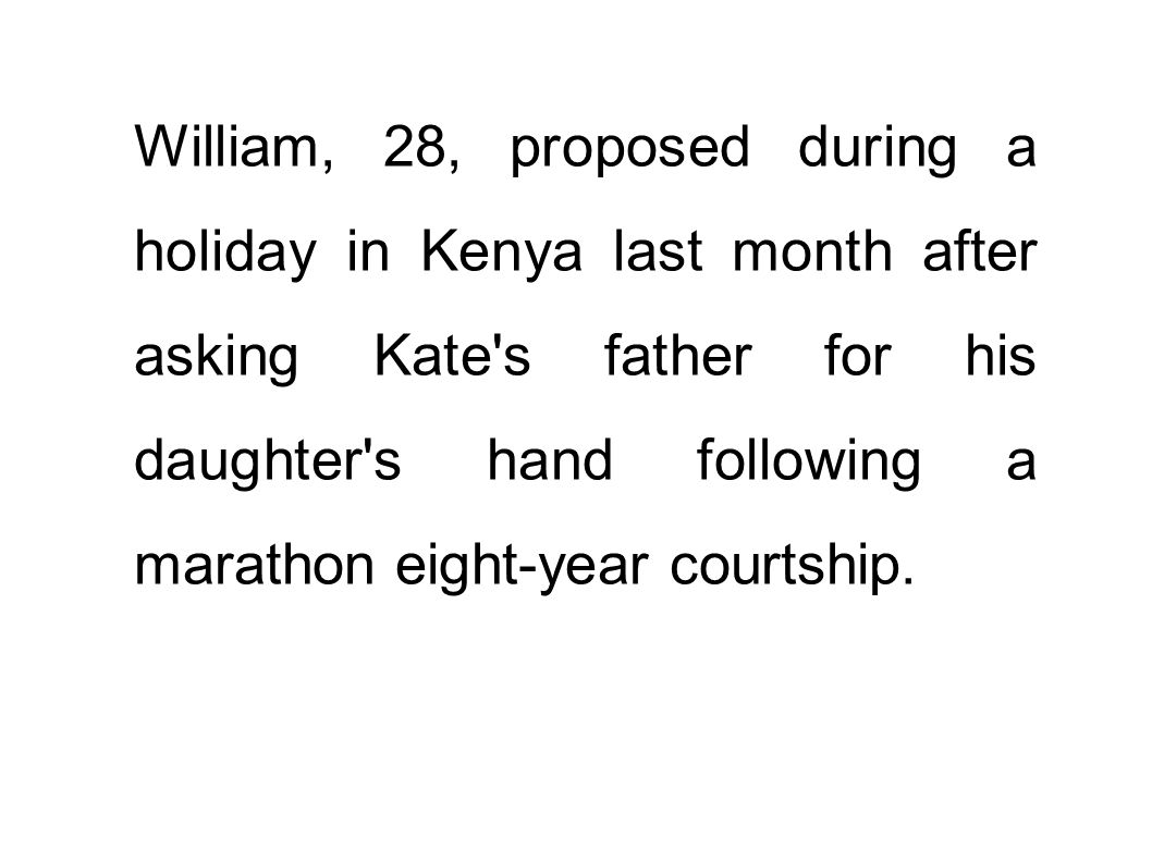 William, 28, proposed during a holiday in Kenya last month after asking Kate s father for his daughter s hand following a marathon eight-year courtship.