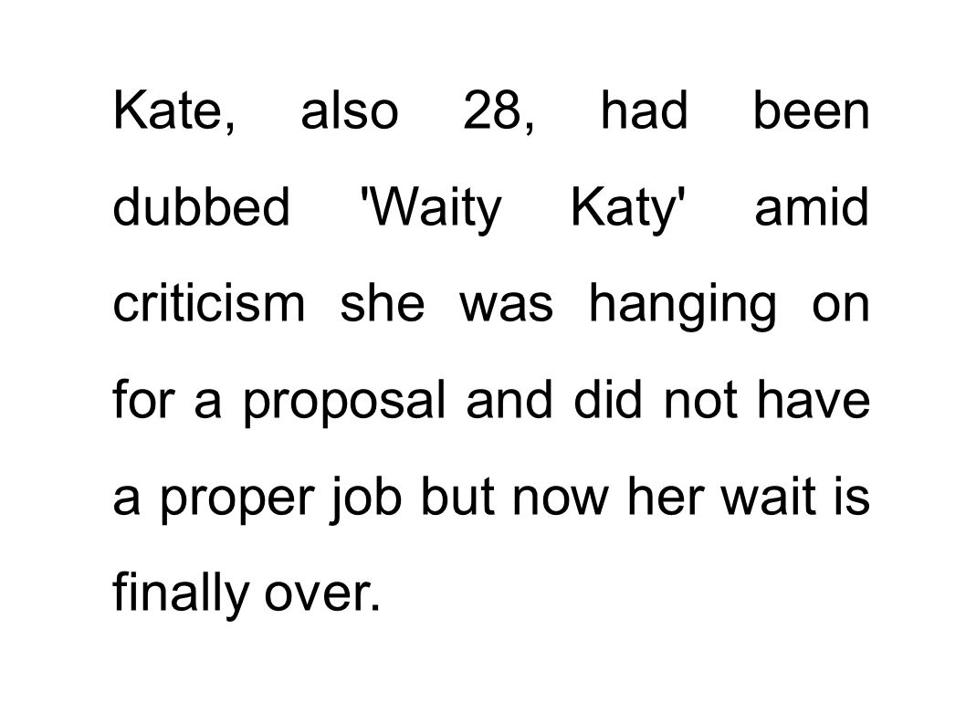 Kate, also 28, had been dubbed Waity Katy amid criticism she was hanging on for a proposal and did not have a proper job but now her wait is finally over.