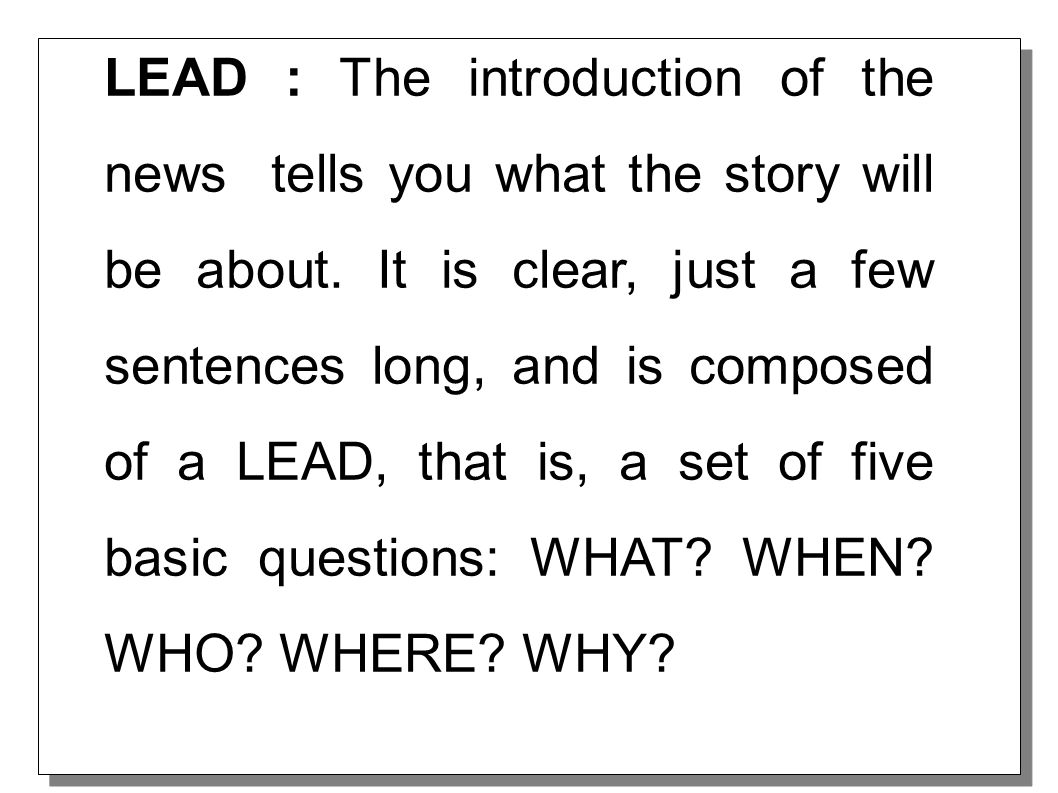LEAD : The introduction of the news tells you what the story will be about. It is clear, just a few sentences long, and is composed of a LEAD, that is, a set of five basic questions: WHAT WHEN WHO WHERE WHY
