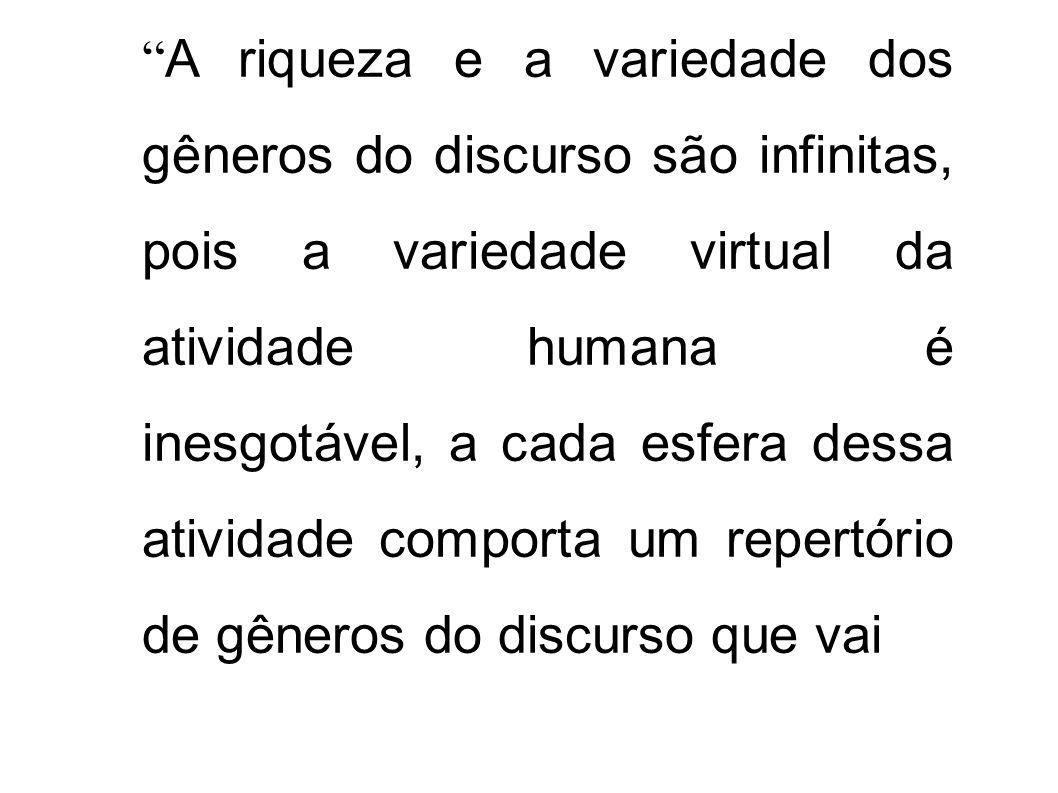 A riqueza e a variedade dos gêneros do discurso são infinitas, pois a variedade virtual da atividade humana é inesgotável, a cada esfera dessa atividade comporta um repertório de gêneros do discurso que vai