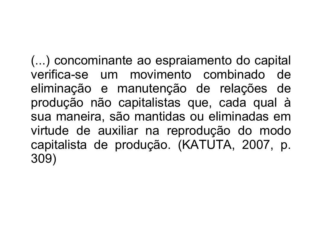 (...) concominante ao espraiamento do capital verifica-se um movimento combinado de eliminação e manutenção de relações de produção não capitalistas que, cada qual à sua maneira, são mantidas ou eliminadas em virtude de auxiliar na reprodução do modo capitalista de produção.