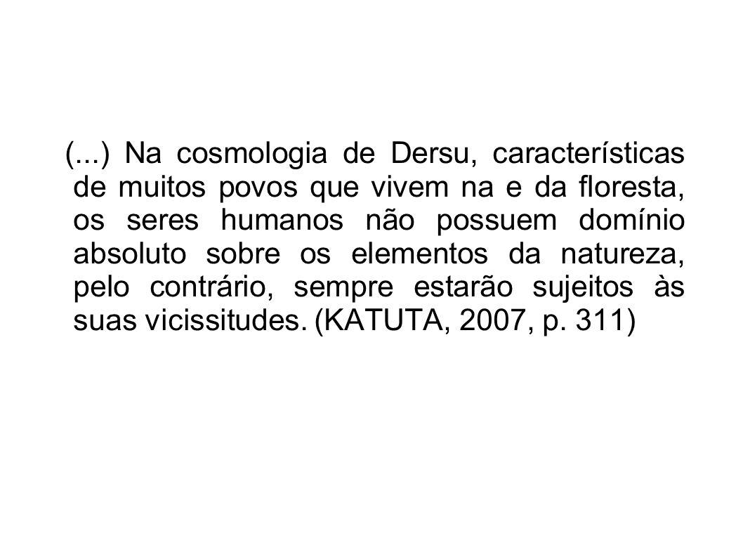 (...) Na cosmologia de Dersu, características de muitos povos que vivem na e da floresta, os seres humanos não possuem domínio absoluto sobre os elementos da natureza, pelo contrário, sempre estarão sujeitos às suas vicissitudes.