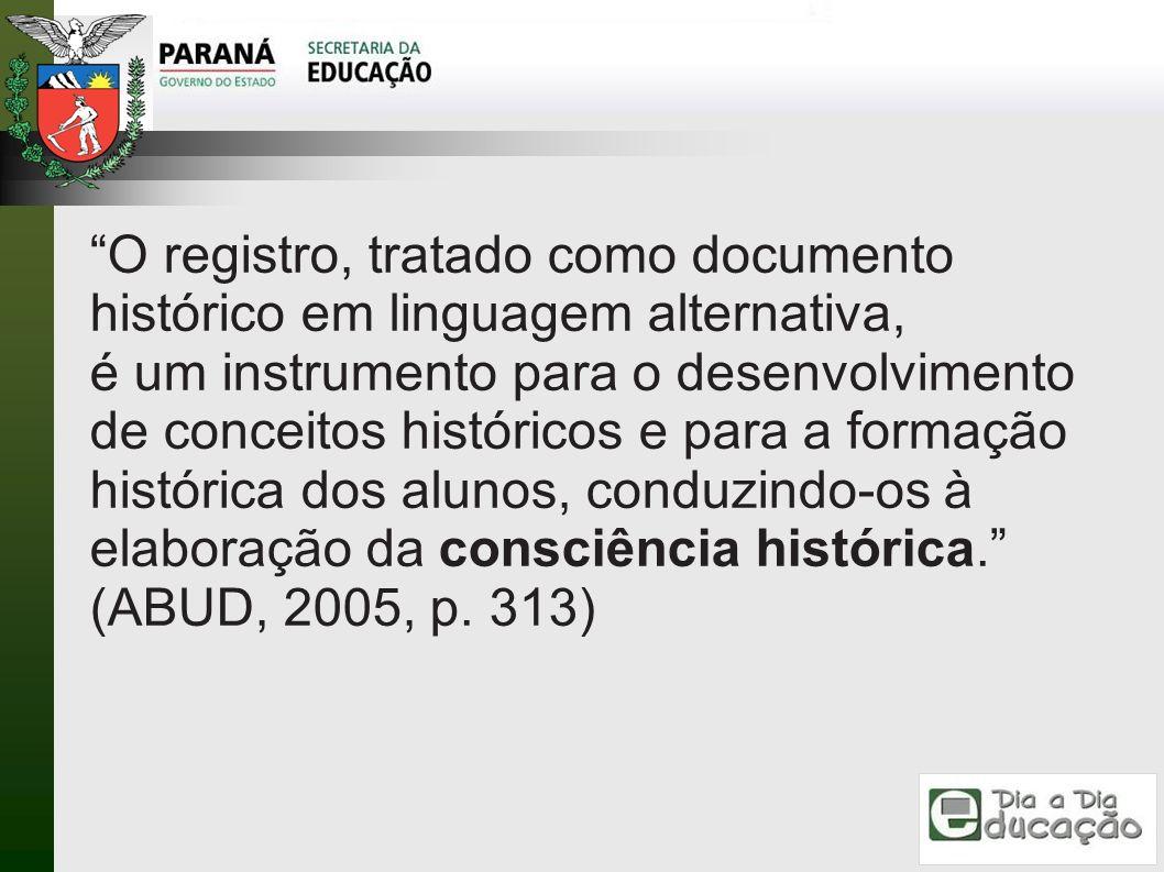 O registro, tratado como documento histórico em linguagem alternativa, é um instrumento para o desenvolvimento de conceitos históricos e para a formação histórica dos alunos, conduzindo-os à elaboração da consciência histórica.