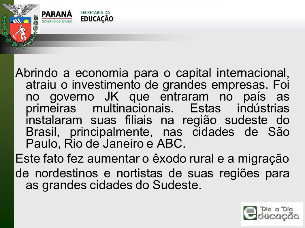 Abrindo a economia para o capital internacional, atraiu o investimento de grandes empresas. Foi no governo JK que entraram no país as primeiras multinacionais. Estas indústrias instalaram suas filiais na região sudeste do Brasil, principalmente, nas cidades de São Paulo, Rio de Janeiro e ABC.