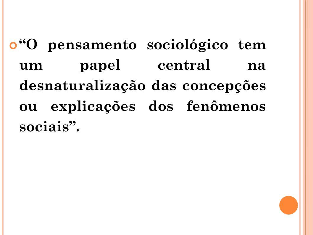 O pensamento sociológico tem um papel central na desnaturalização das concepções ou explicações dos fenômenos sociais .