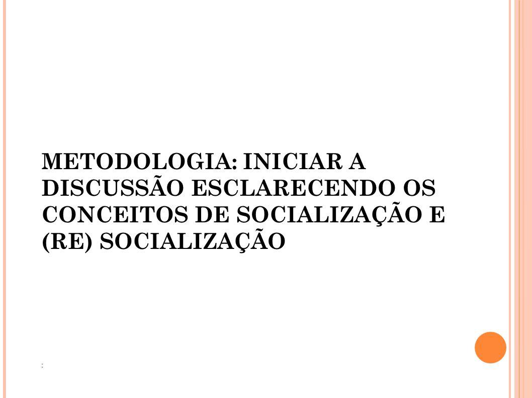 METODOLOGIA: INICIAR A DISCUSSÃO ESCLARECENDO OS CONCEITOS DE SOCIALIZAÇÃO E (RE) SOCIALIZAÇÃO :