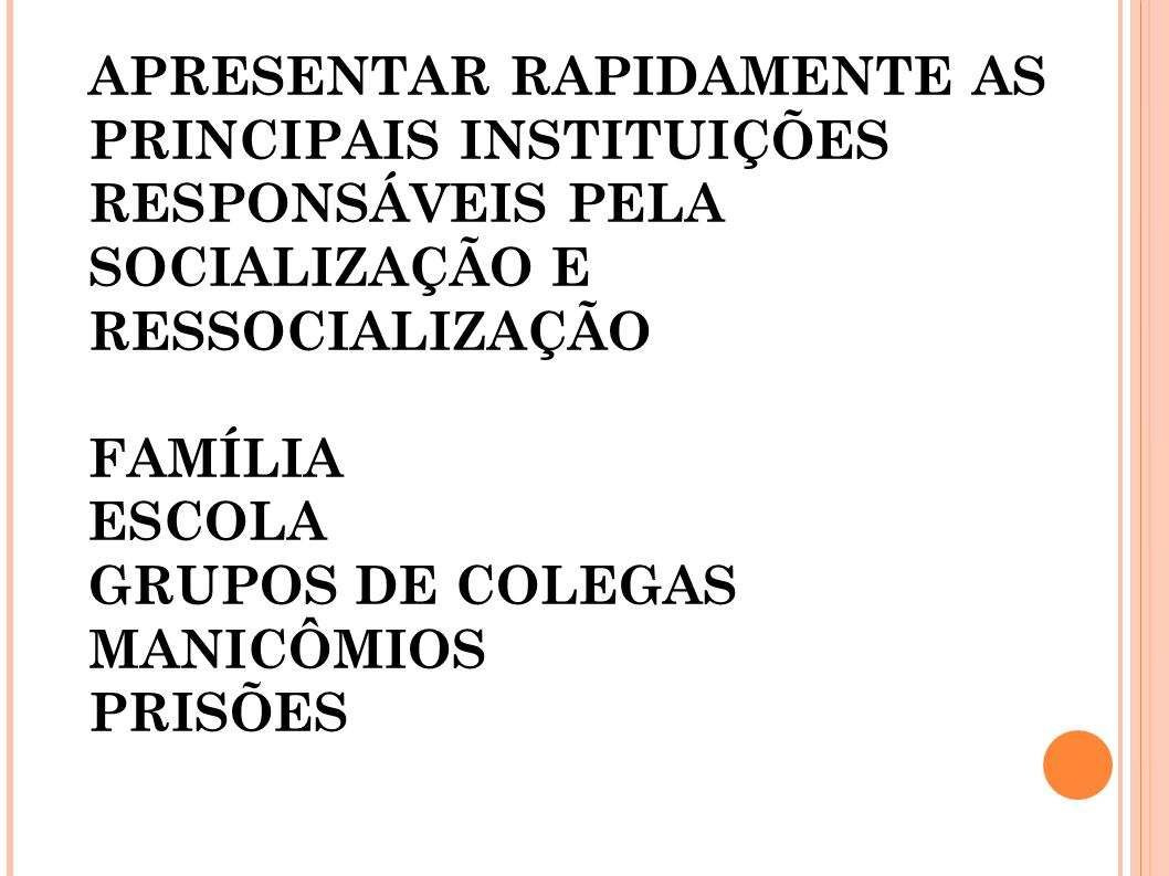 APRESENTAR RAPIDAMENTE AS PRINCIPAIS INSTITUIÇÕES RESPONSÁVEIS PELA SOCIALIZAÇÃO E RESSOCIALIZAÇÃO FAMÍLIA ESCOLA GRUPOS DE COLEGAS MANICÔMIOS PRISÕES :