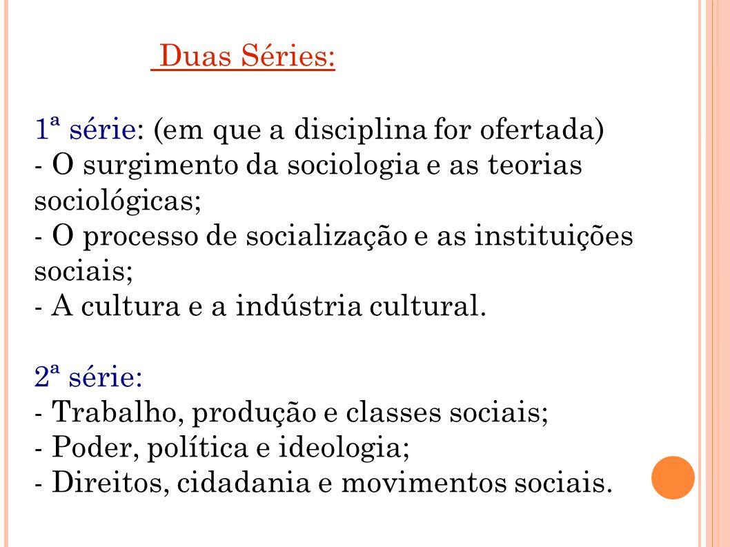 Duas Séries: 1ª série: (em que a disciplina for ofertada) - O surgimento da sociologia e as teorias sociológicas; - O processo de socialização e as instituições sociais; - A cultura e a indústria cultural.