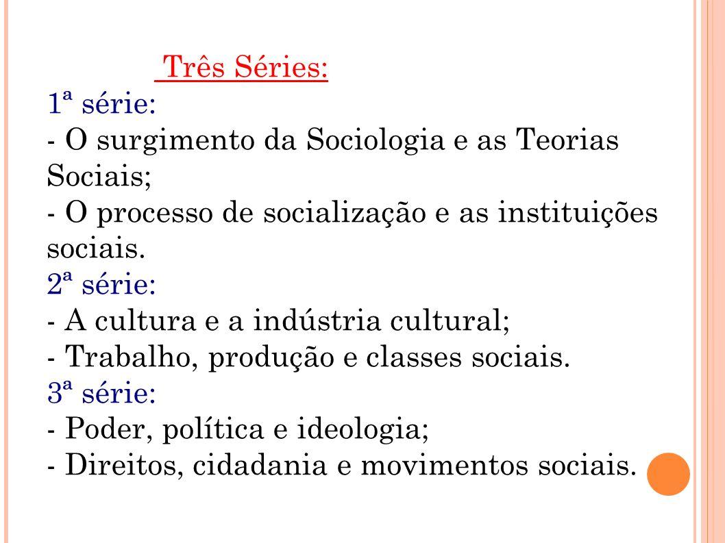 Três Séries: 1ª série: - O surgimento da Sociologia e as Teorias Sociais; - O processo de socialização e as instituições sociais.