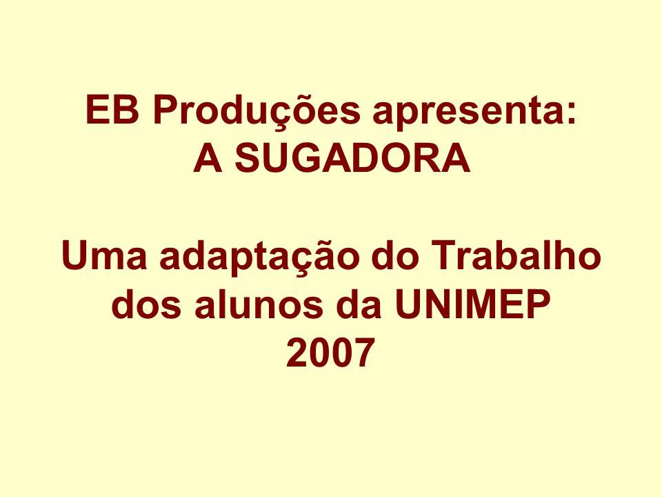 EB Produções apresenta: A SUGADORA Uma adaptação do Trabalho dos alunos da UNIMEP 2007