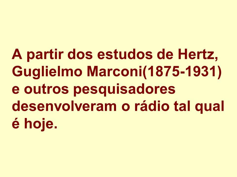 A partir dos estudos de Hertz, Guglielmo Marconi(1875-1931) e outros pesquisadores desenvolveram o rádio tal qual é hoje.