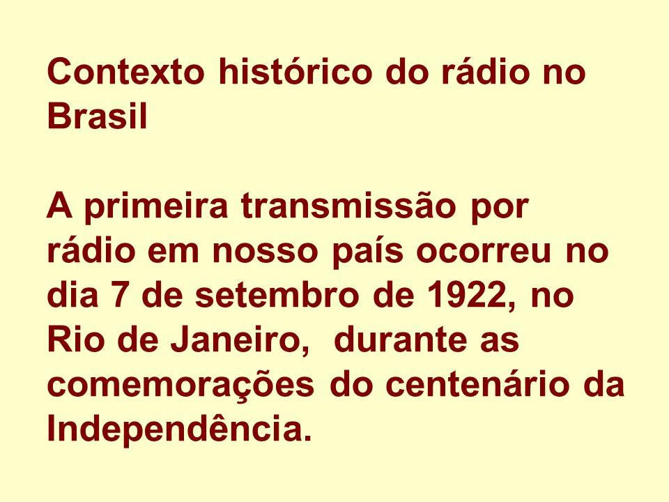 Contexto histórico do rádio no Brasil A primeira transmissão por rádio em nosso país ocorreu no dia 7 de setembro de 1922, no Rio de Janeiro, durante as comemorações do centenário da Independência.