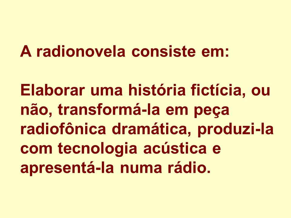 A radionovela consiste em: Elaborar uma história fictícia, ou não, transformá-la em peça radiofônica dramática, produzi-la com tecnologia acústica e apresentá-la numa rádio.