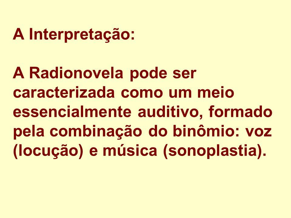 A Interpretação: A Radionovela pode ser caracterizada como um meio essencialmente auditivo, formado pela combinação do binômio: voz (locução) e música (sonoplastia).